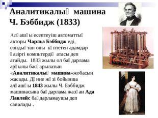 Аналитикалық машина Ч. Бэббидж (1833) Алғашқы есептеуіш автоматтың авторы Чар