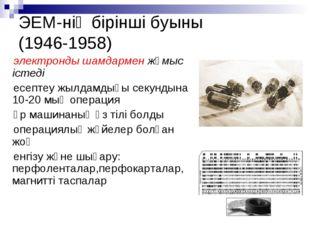 ЭЕМ-нің бірінші буыны (1946-1958) электронды шамдармен жұмыс істеді есептеу ж