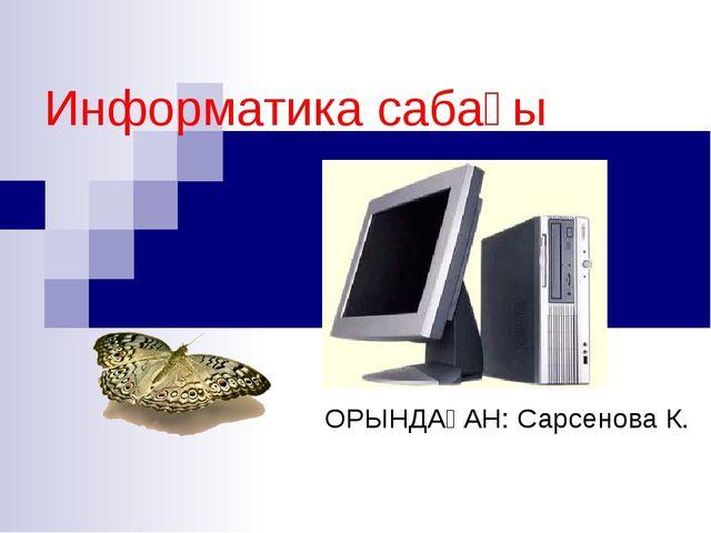 Информатика сабағы ОРЫНДАҒАН: Сарсенова К.