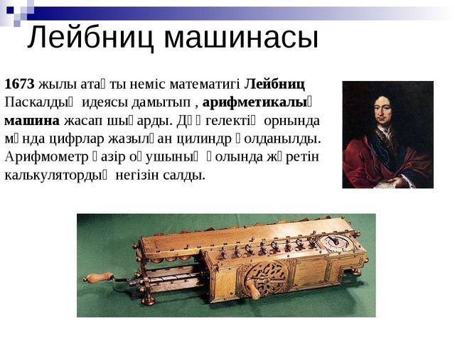 Лейбниц машинасы 1673 жылы атақты неміс математигі Лейбниц Паскалдың идеясы д...