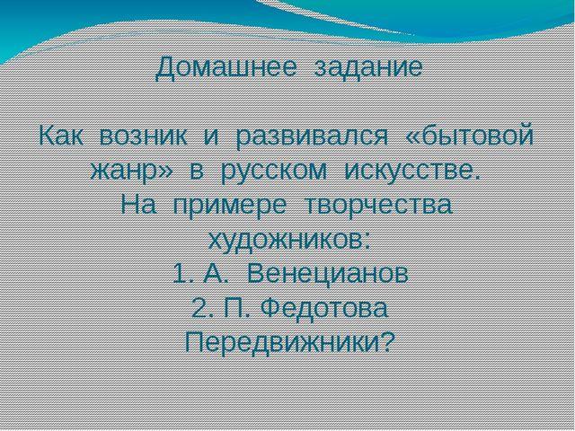 Домашнее задание Как возник и развивался «бытовой жанр» в русском искусстве....