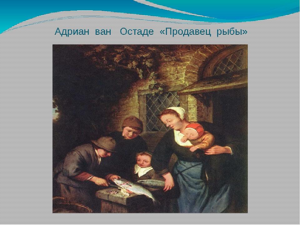Адриан ван Остаде «Продавец рыбы»