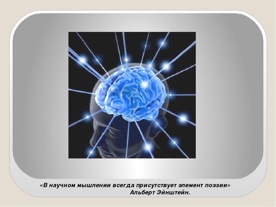 «В научном мышлении всегда присутствует элемент поэзии» Альберт Эйнштейн.