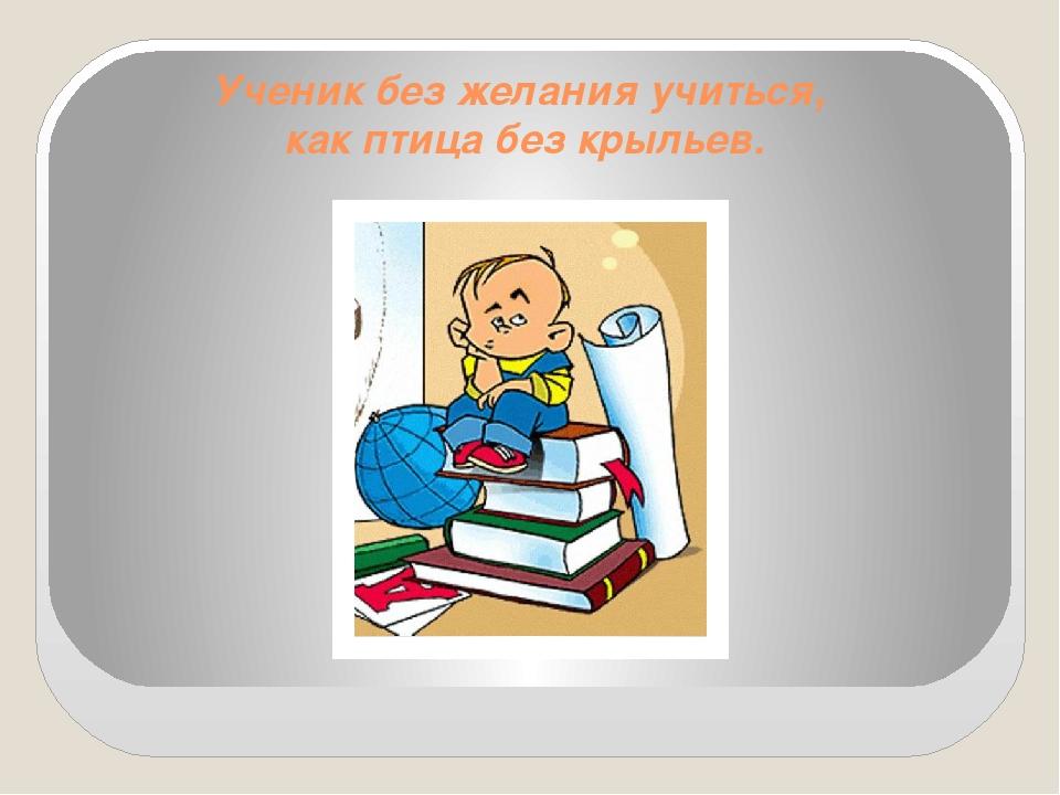 Ученик без желания учиться, как птица без крыльев.