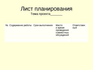 Лист планирования Тема проекта_______ №Содержание работыСрок выполненияМ