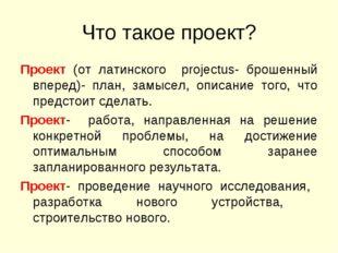 Что такое проект? Проект (от латинского projectus- брошенный вперед)- план, з