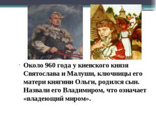Около 960 года у киевского князя Святослава и Малуши, ключницы его матери кня