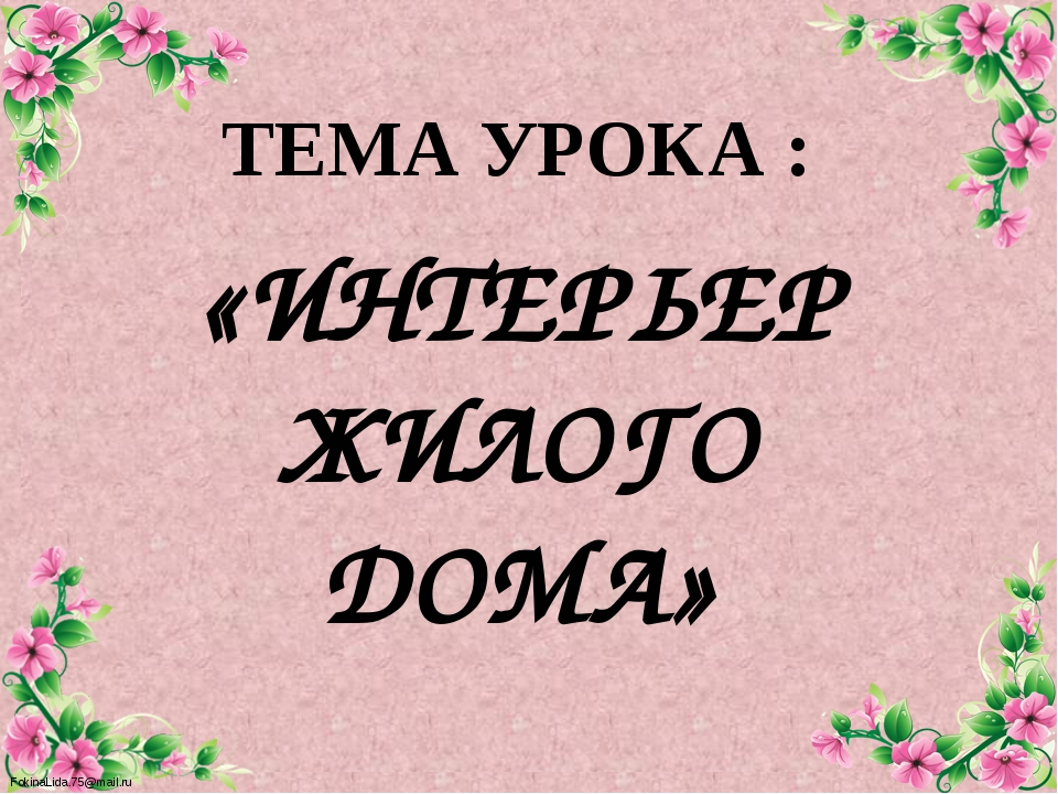 ТЕМА УРОКА : «ИНТЕРЬЕР ЖИЛОГО ДОМА» FokinaLida.75@mail.ru