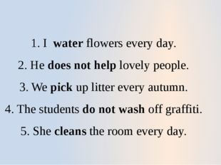 1. I water flowers every day. 2. He does not help lovely people. 3. We pick u
