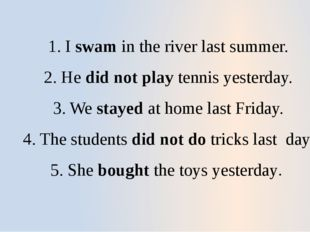 1. I swam in the river last summer. 2. He did not play tennis yesterday. 3. W