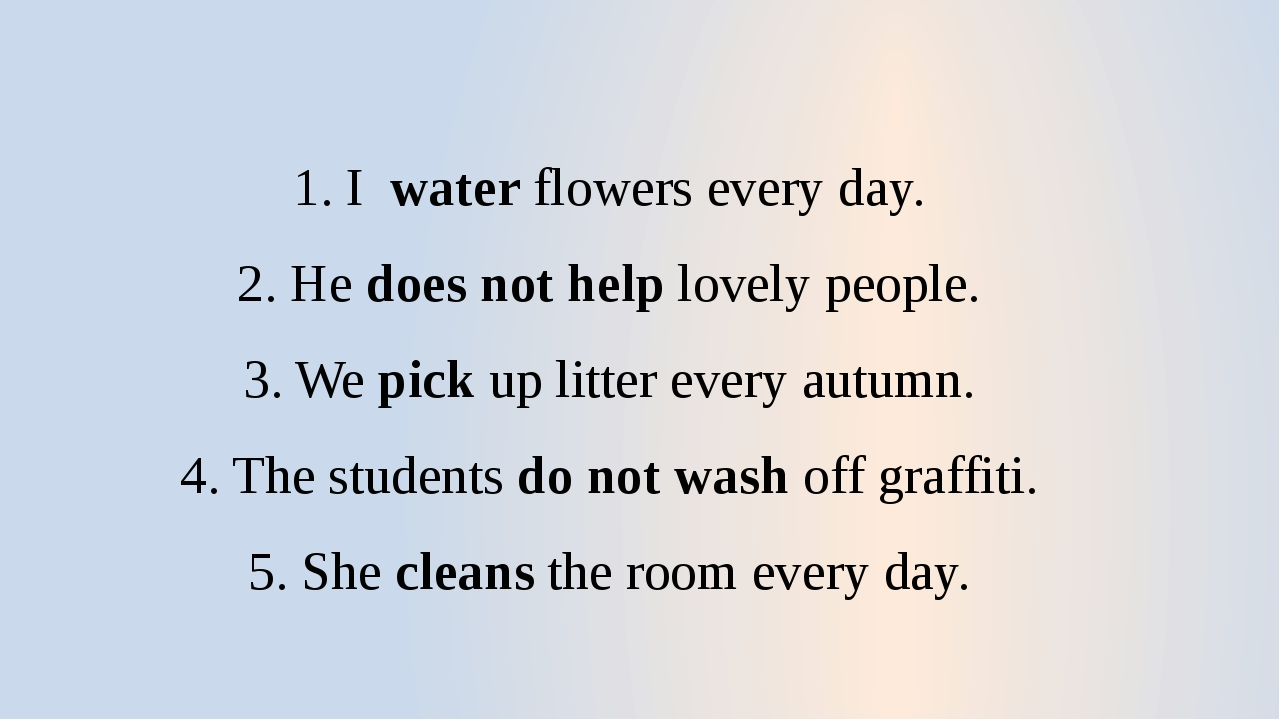 1. I water flowers every day. 2. He does not help lovely people. 3. We pick u...