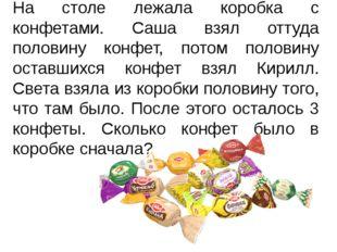На столе лежала коробка с конфетами. Саша взял оттуда половину конфет, потом