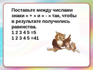 Поставьте между числами знаки « + » и « - » так, чтобы в результате получилис