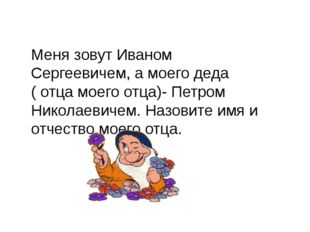 Меня зовут Иваном Сергеевичем, а моего деда ( отца моего отца)- Петром Никола