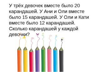 У трёх девочек вместе было 20 карандашей. У Ани и Оли вместе было 15 карандаш