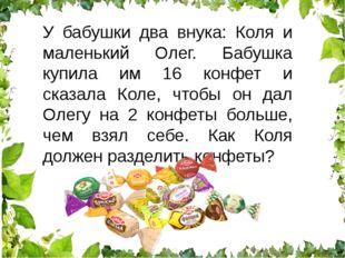 У бабушки два внука: Коля и маленький Олег. Бабушка купила им 16 конфет и ска