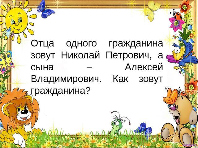 Отца одного гражданина зовут Николай Петрович, а сына – Алексей Владимирович....