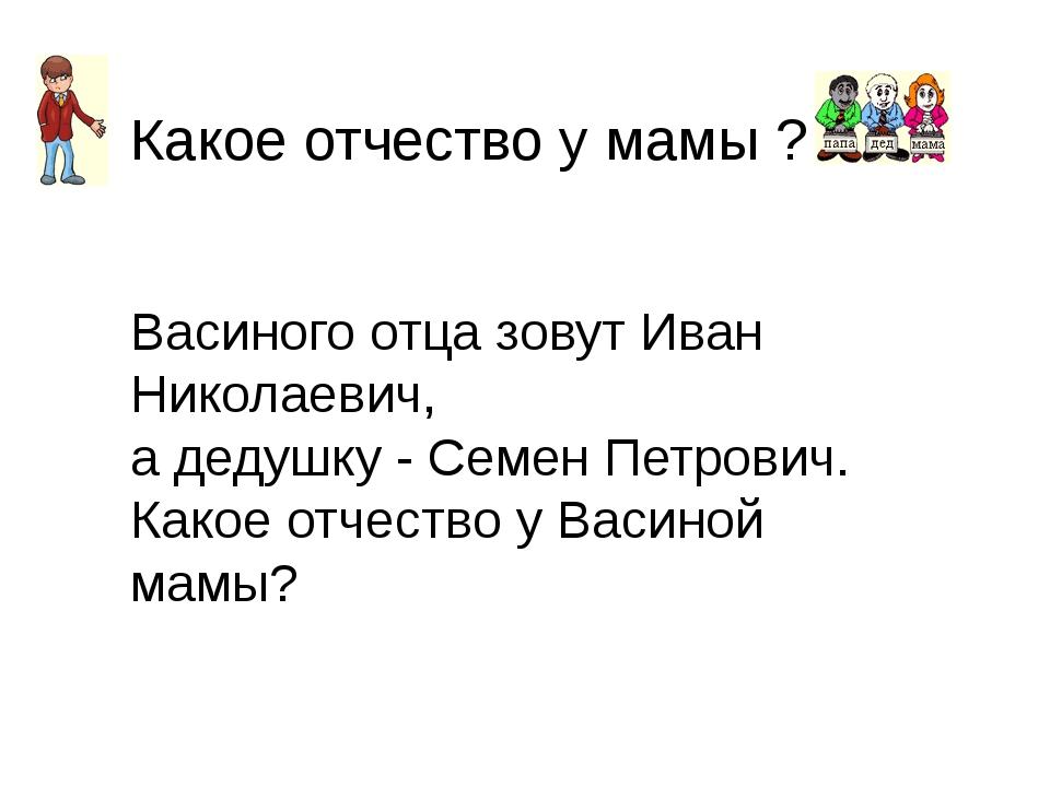 Какое отчество у мамы ? Васиного отца зовут Иван Николаевич, а дедушку - Семе...