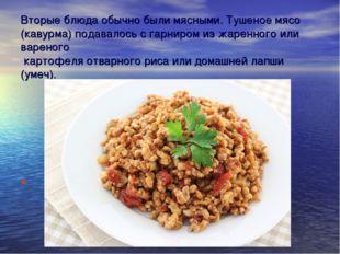 Вторые блюда обычно были мясными. Тушеное мясо (кавурма) подавалось с гарниро