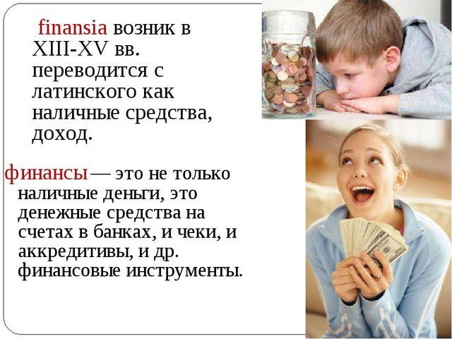 finansia возник в XIII-XV вв. переводится с латинского как наличные средства...