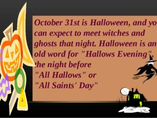October 31st is Halloween, and you can expect to meet witches and ghosts that