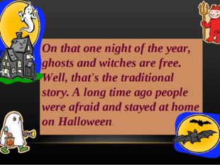 On that one night of the year, ghosts and witches are free. Well, that's the