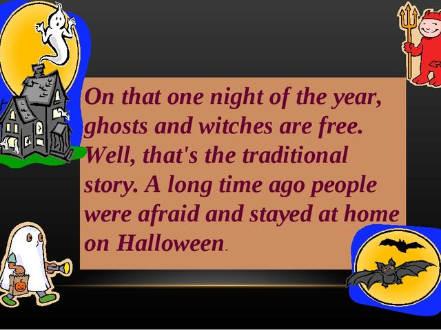 On that one night of the year, ghosts and witches are free. Well, that's the...