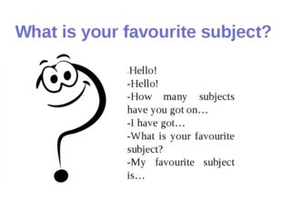 What is your favourite subject? -Hello! -Hello! -How many subjects have you g