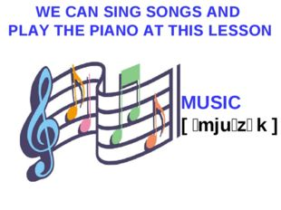 WE CAN SING SONGS AND PLAY THE PIANO AT THIS LESSON MUSIC [ ˈmjuːzɪk ]