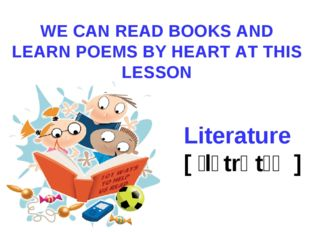 WE CAN READ BOOKS AND LEARN POEMS BY HEART AT THIS LESSON Literature [ ˈlɪtrə
