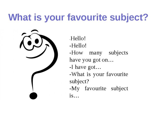 What is your favourite subject? -Hello! -Hello! -How many subjects have you g...