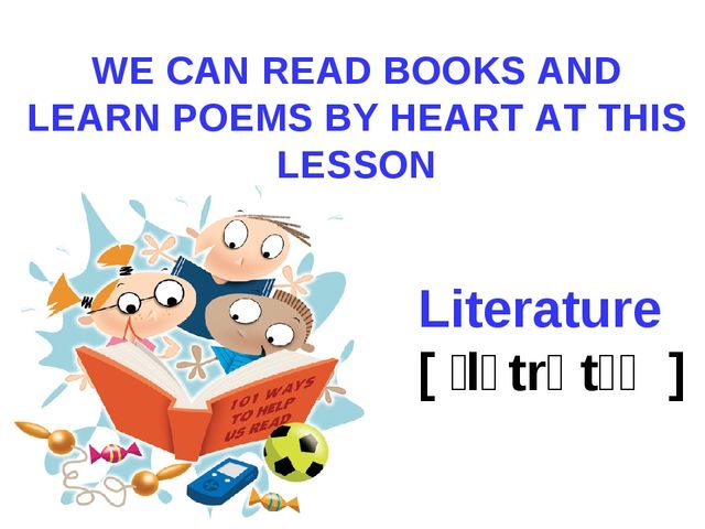 WE CAN READ BOOKS AND LEARN POEMS BY HEART AT THIS LESSON Literature [ ˈlɪtrə...
