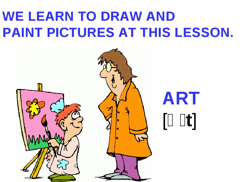 WE LEARN TO DRAW AND PAINT PICTURES AT THIS LESSON. ART [ɑːt]