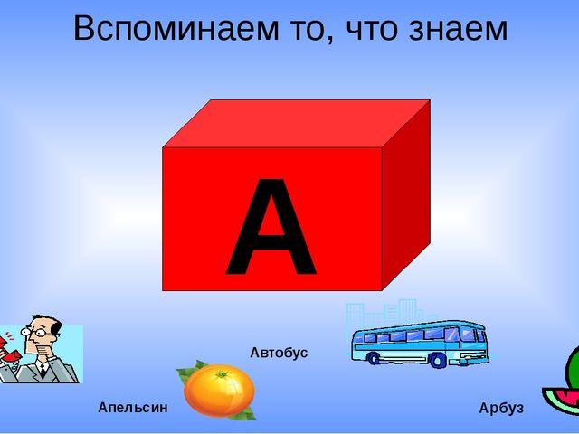 А Арбуз Вспоминаем то, что знаем Але! Апельсин Автобус