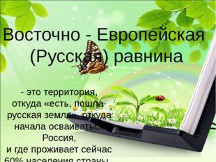 Восточно - Европейская (Русская) равнина - это территория, откуда «есть, пошл