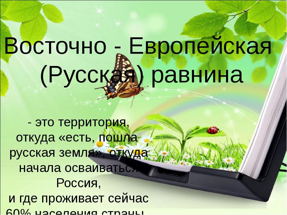 Восточно - Европейская (Русская) равнина - это территория, откуда «есть, пошл...