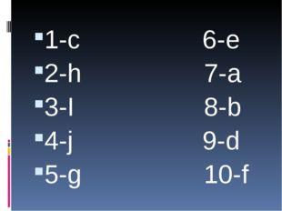1-c 6-e 2-h 7-a 3-I 8-b 4-j 9-d 5-g 10-f