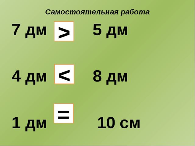 Самостоятельная работа 7 дм 5 дм 4 дм 8 дм 1 дм 10 см > < =