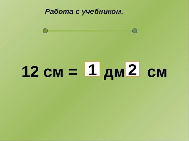 Работа с учебником. 12 см = дм см 1 2