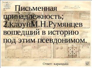 Письменная принадлежность; 2.клоунМ.Н.Румянцев вошедший в историю под этим пс