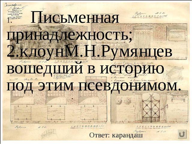 Письменная принадлежность; 2.клоунМ.Н.Румянцев вошедший в историю под этим пс...