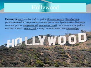 Hollywood Голливу́д (англ.Hollywood)— район Лос-Анджелеса, Калифорния, расп
