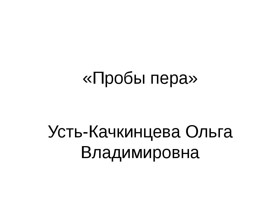 «Пробы пера» Усть-Качкинцева Ольга Владимировна