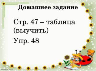 Домашнее задание Стр. 47 – таблица (выучить) Упр. 48
