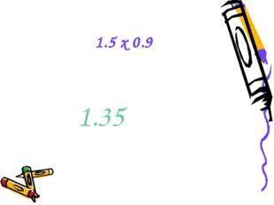 1.5 x 0.9 1.35