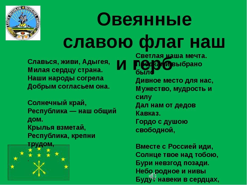 Овеянные славою флаг наш и герб Славься, живи, Адыгея, Милая сердцу страна. Н...