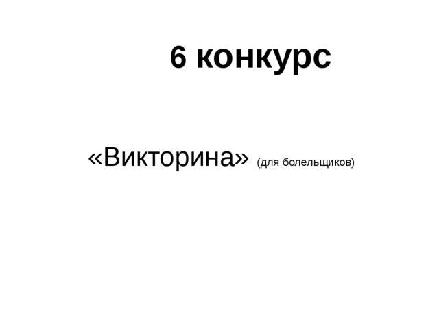 «Викторина» (для болельщиков) 6 конкурс