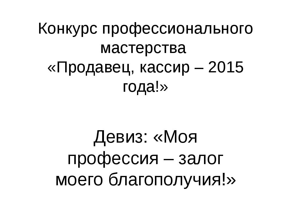 Конкурс профессионального мастерства «Продавец, кассир – 2015 года!» Девиз: «...