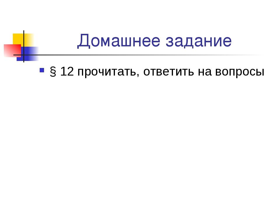 Домашнее задание § 12 прочитать, ответить на вопросы