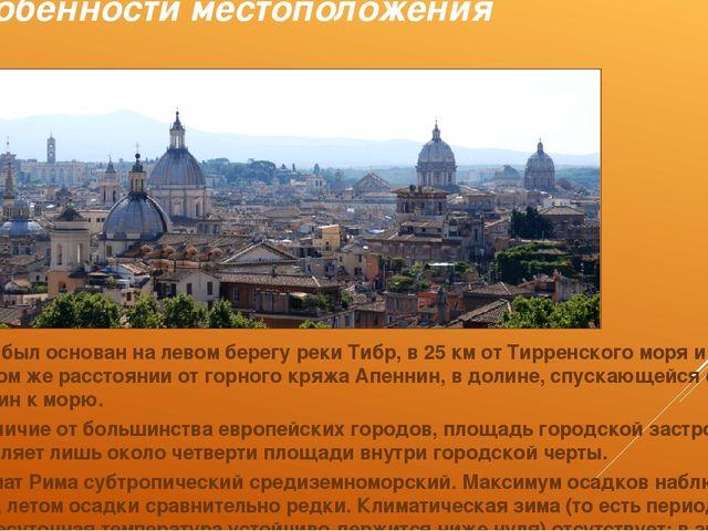 Особенности местоположения Рим был основан на левом берегу реки Тибр, в 25 км...